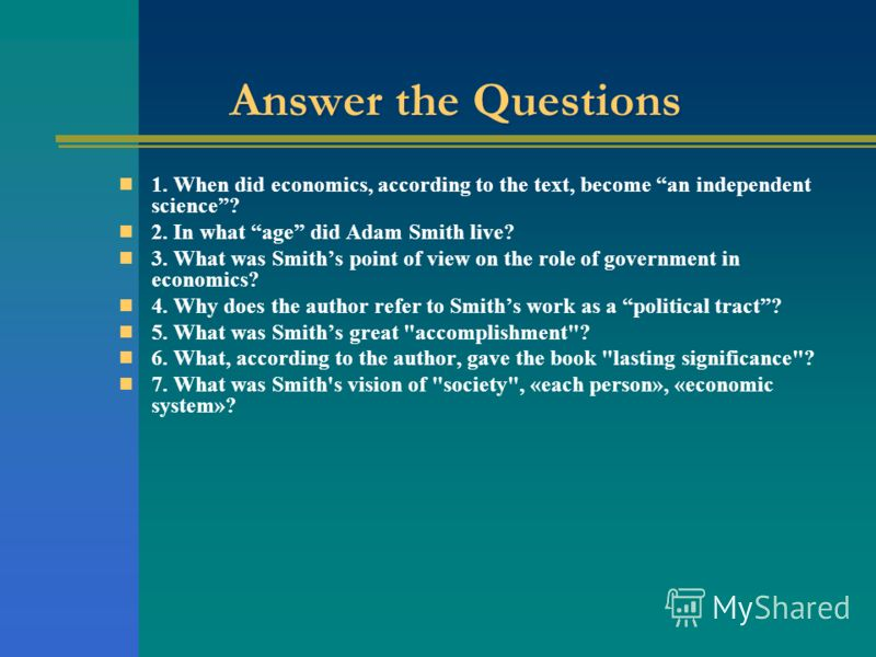 Answer the Questions 1. When did economics, according to the text, become an independent science? 2. In what age did Adam Smith live? 3. What was Smiths point of view on the role of government in economics? 4. Why does the author refer to Smiths work