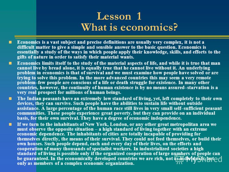 Lesson 1 What is economics? Economics is a vast subject and precise definitions are usually very complex, it is not a difficult matter to give a simple and sensible answer to the basic question. Economics is essentially a study of the ways in which p