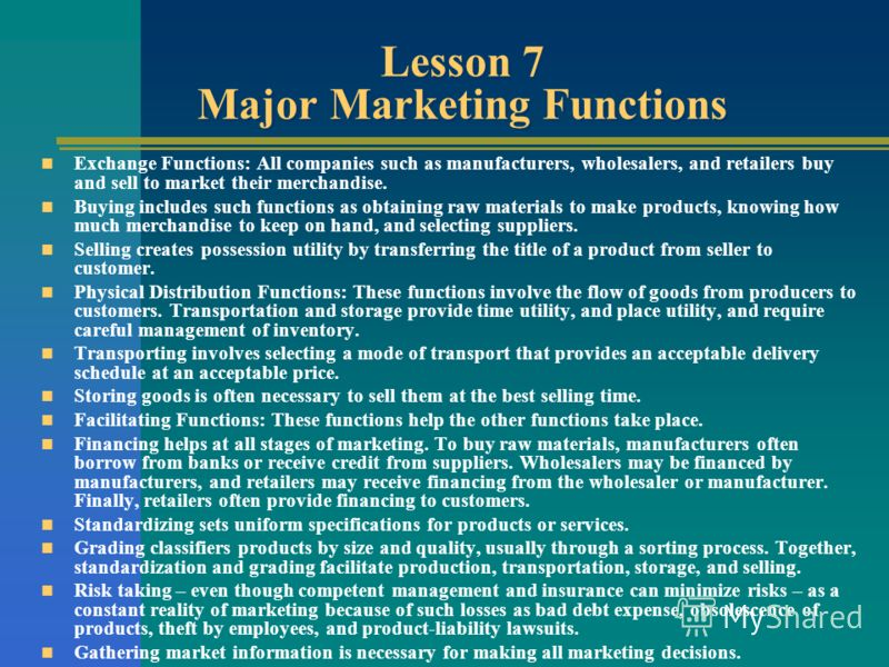 Lesson 7 Major Marketing Functions Exchange Functions: All companies such as manufacturers, wholesalers, and retailers buy and sell to market their merchandise. Buying includes such functions as obtaining raw materials to make products, knowing how m