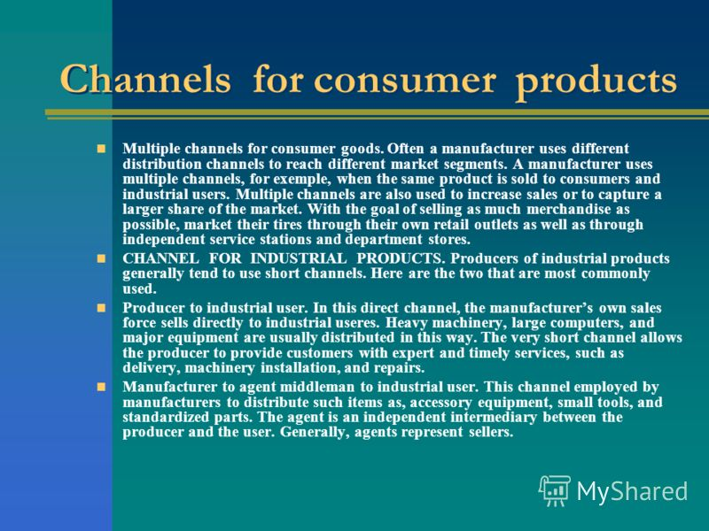 Channels for consumer products Multiple channels for consumer goods. Often a manufacturer uses different distribution channels to reach different market segments. A manufacturer uses multiple channels, for exemple, when the same product is sold to co