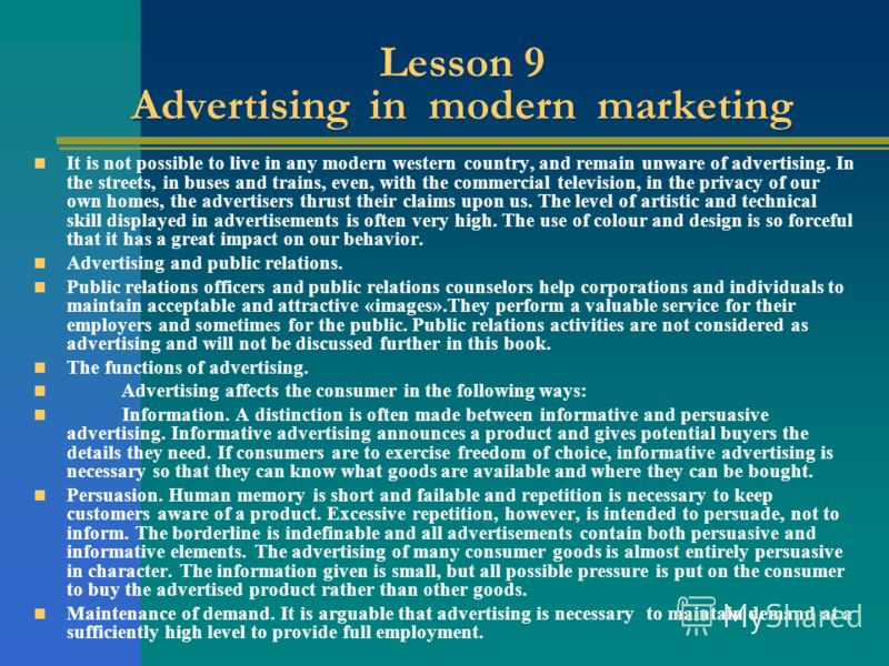 Lesson 9 Advertising in modern marketing It is not possible to live in any modern western country, and remain unware of advertising. In the streets, in buses and trains, even, with the commercial television, in the privacy of our own homes, the adver