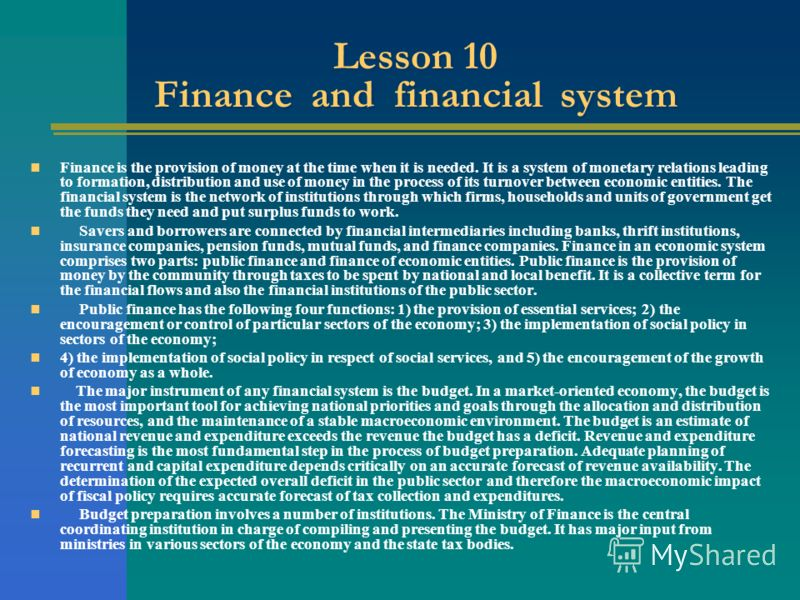 Lesson 10 Finance and financial system Finance is the provision of money at the time when it is needed. It is a system of monetary relations leading to formation, distribution and use of money in the process of its turnover between economic entities.