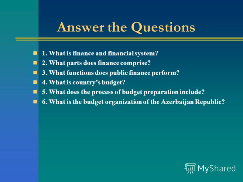 Answer the Questions 1. What is finance and financial system? 2. What parts does finance comprise? 3. What functions does public finance perform? 4. What is countrys budget? 5. What does the process of budget preparation include? 6. What is the budge