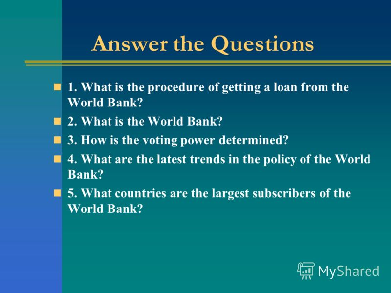 Answer the Questions 1. What is the procedure of getting a loan from the World Bank? 2. What is the World Bank? 3. How is the voting power determined? 4. What are the latest trends in the policy of the World Bank? 5. What countries are the largest su