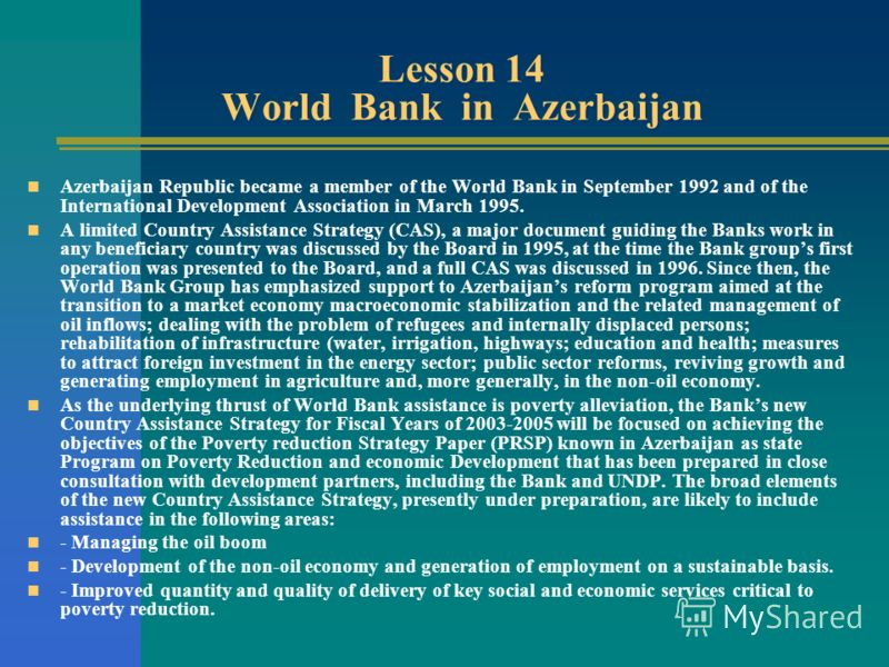 Lesson 14 World Bank in Azerbaijan Azerbaijan Republic became a member of the World Bank in September 1992 and of the International Development Association in March 1995. A limited Country Assistance Strategy (CAS), a major document guiding the Banks