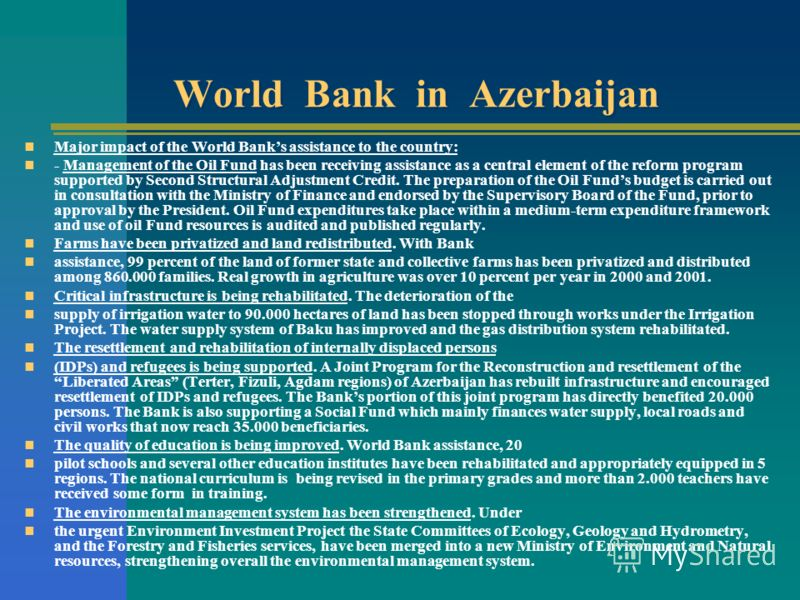 World Bank in Azerbaijan Major impact of the World Banks assistance to the country: - Management of the Oil Fund has been receiving assistance as a central element of the reform program supported by Second Structural Adjustment Credit. The preparatio