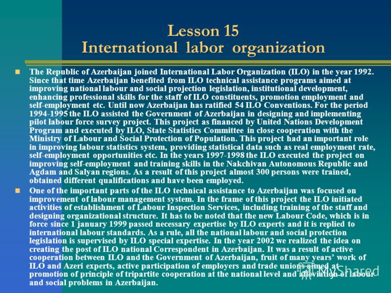 Lesson 15 International labor organization The Republic of Azerbaijan joined International Labor Organization (ILO) in the year 1992. Since that time Azerbaijan benefited from ILO technical assistance programs aimed at improving national labour and s