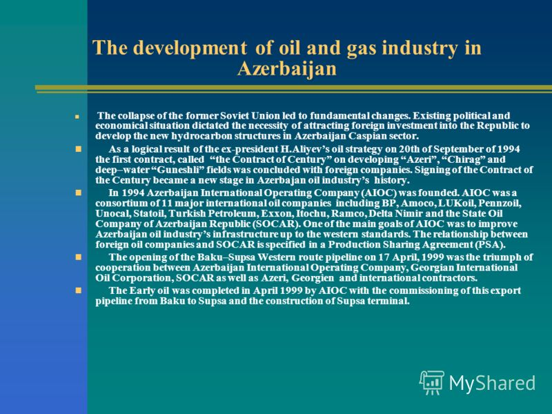 The development of oil and gas industry in Azerbaijan The collapse of the former Soviet Union led to fundamental changes. Existing political and economical situation dictated the necessity of attracting foreign investment into the Republic to develop