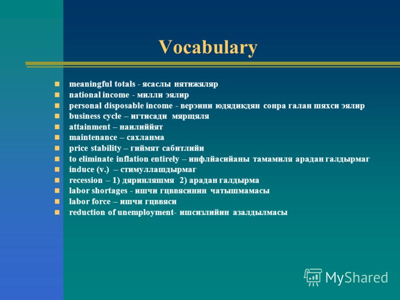 Vocabulary meaningful totals - ясаслы нятижяляр national income - милли эялир personal disposable income - верэини юдядикдян сонра галан шяхси эялир business cycle – игтисади мярщяля attainment – наилиййят maintenance – сахланма price stability – гий