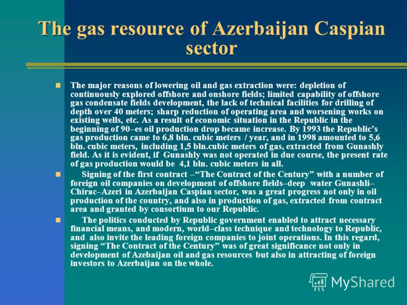 The gas resource of Azerbaijan Caspian sector The major reasons of lowering oil and gas extraction were: depletion of continuously explored offshore and onshore fields; limited capability of offshore gas condensate fields development, the lack of tec