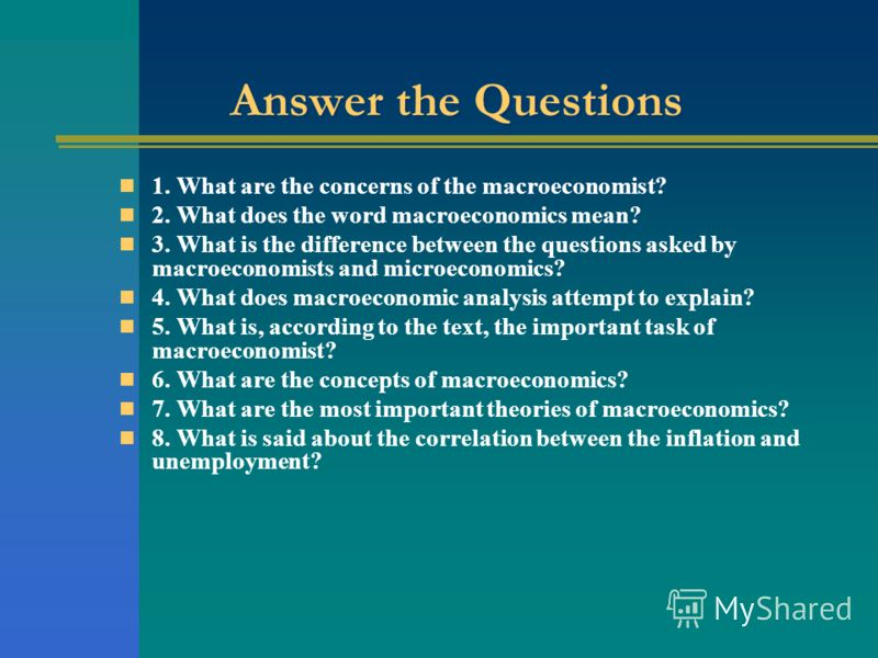 Answer the Questions 1. What are the concerns of the macroeconomist? 2. What does the word macroeconomics mean? 3. What is the difference between the questions asked by macroeconomists and microeconomics? 4. What does macroeconomic analysis attempt t