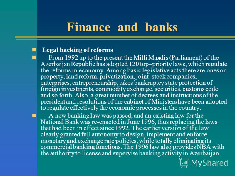 Finance and banks Legal backing of reforms From 1992 up to the present the Milli Ma ж lis (Parliament) of the Azerbaijan Republic has adopted 120 top–priority laws, which regulate the reforms in economy. Among basic legislative acts there are ones on