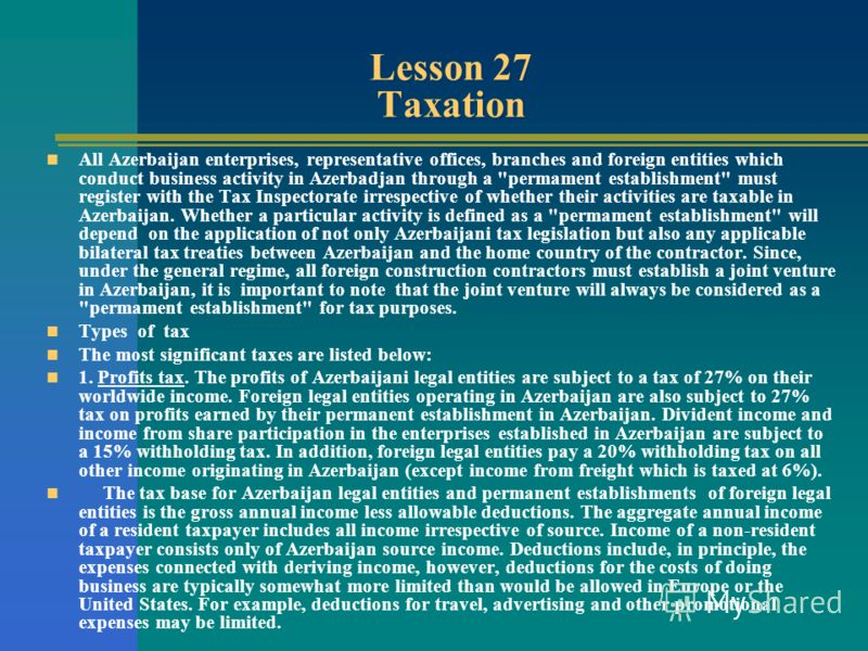 Lesson 27 Taxation All Azerbaijan enterprises, representative offices, branches and foreign entities which conduct business activity in Azerbadjan through a