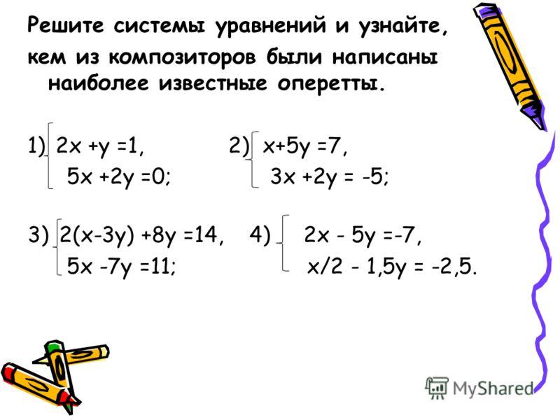 Решите системы уравнений и узнайте, кем из композиторов были написаны наиболее известные оперетты. 1)2х +у =1, 2) х+5у =7, 5х +2у =0; 3х +2у = -5; 3)2(х-3у) +8у =14, 4) 2х - 5у =-7, 5х -7у =11; х/2 - 1,5у = -2,5.