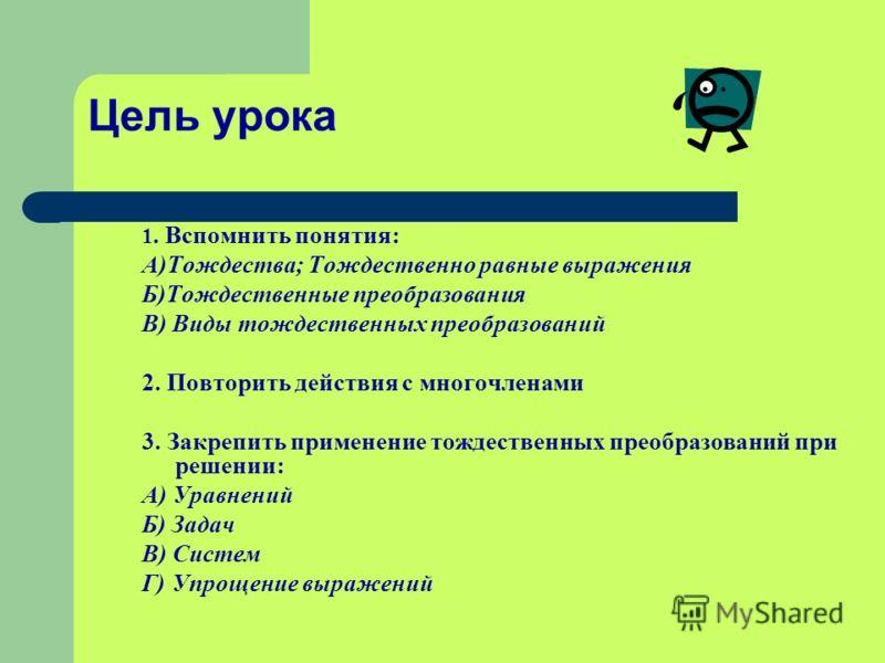 Цель урока 1. Вспомнить понятия: А)Тождества; Тождественно равные выражения Б)Тождественные преобразования В) Виды тождественных преобразований 2. Повторить действия с многочленами 3. Закрепить применение тождественных преобразований при решении: А)