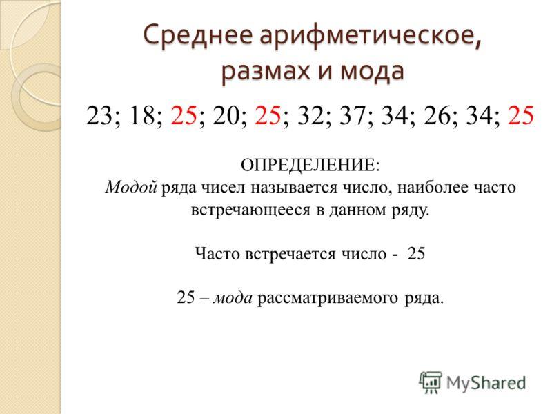 Среднее арифметическое, размах и мода 23; 18; 25; 20; 25; 32; 37; 34; 26; 34; 25 ОПРЕДЕЛЕНИЕ: Модой ряда чисел называется число, наиболее часто встречающееся в данном ряду. Часто встречается число - 25 25 – мода рассматриваемого ряда.
