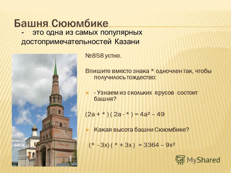 Башня Сююмбике 858 устно. Впишите вместо знака * одночлен так, чтобы получилось тождество: - Узнаем из скольких ярусов состоит башня? (2а + * ) ( 2а - * ) = 4а² – 49 Какая высота башни Сююмбике? (* - 3х) ( * + 3х ) = 3364 – 9х² - это одна из самых по