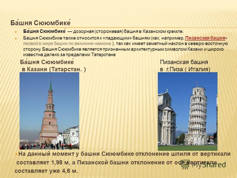 Ба́шня Сююмбике́ Ба́шня Сююмбике́ дозорная (сторожевая) башня в Казанском кремле. Башня Сююмбике также относится к «падающим» башням (как, например, Пизанская башня- первой в мире башни по величине наклона ), так как имеет заметный наклон в северо-во