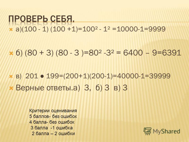 а)(100 - 1) (100 +1)=100² - 1² =10000-1=9999 б) (80 + 3) (80 - 3 )=80² -3² = 6400 – 9=6391 в) 201 199=(200+1)(200-1)=40000-1=39999 Верные ответы.а) 3, б) 3 в) 3 Критерии оценивания 5 баллов- без ошибок 4 балла- без ошибок 3 балла -1 ошибка 2 балла –