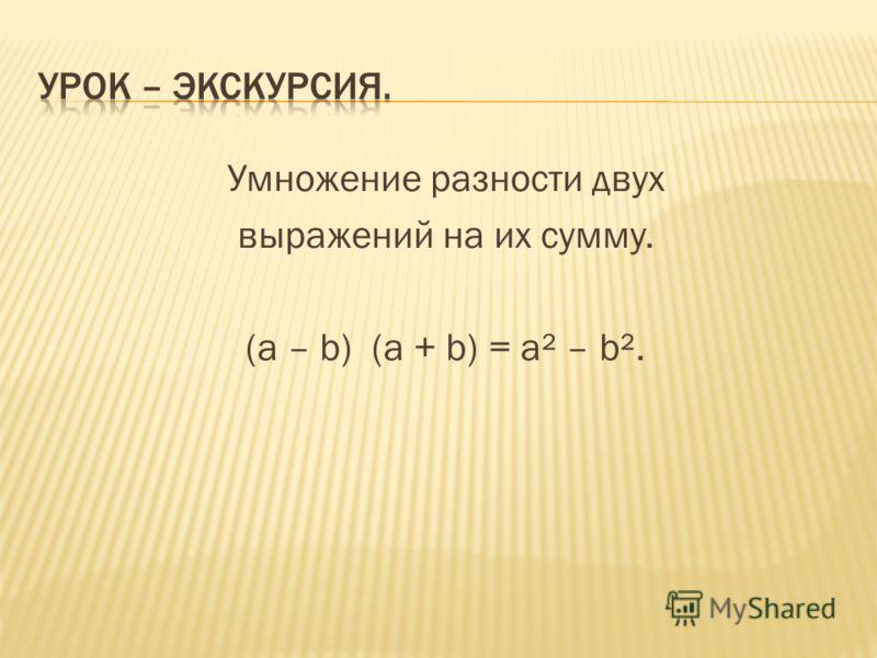 Умножение разности двух выражений на их сумму. (а – b) (а + b) = а² – b².
