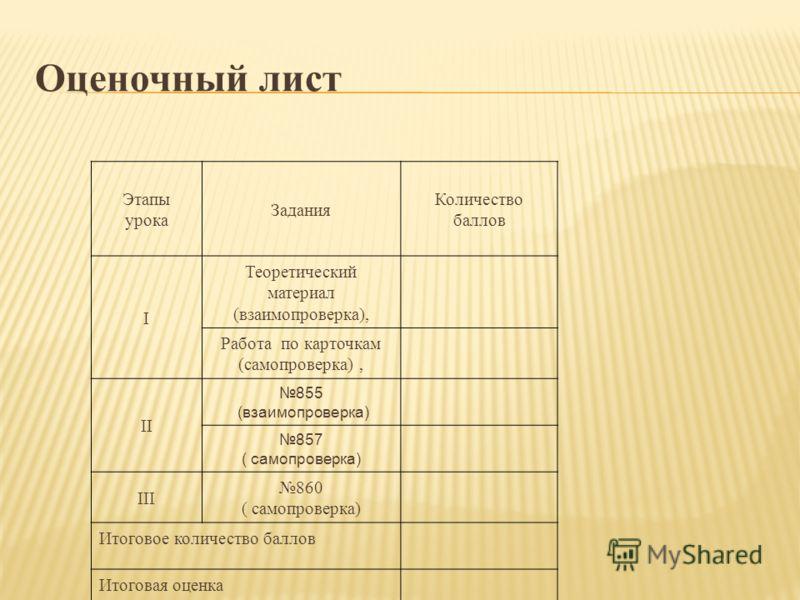 Оценочный лист Этапы урока Задания Количество баллов I Теоретический материал (взаимопроверка), Работа по карточкам (самопроверка), II 855 (взаимопроверка) 857 ( самопроверка) III 860 ( самопроверка) Итоговое количество баллов Итоговая оценка
