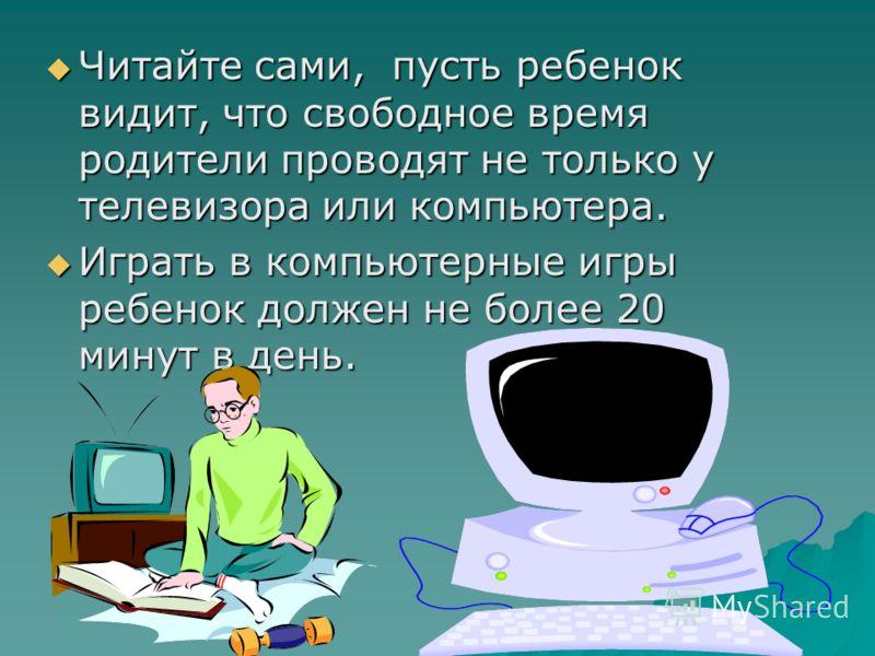 Читайте сами, пусть ребенок видит, что свободное время родители проводят не только у телевизора или компьютера. Читайте сами, пусть ребенок видит, что свободное время родители проводят не только у телевизора или компьютера. Играть в компьютерные игры