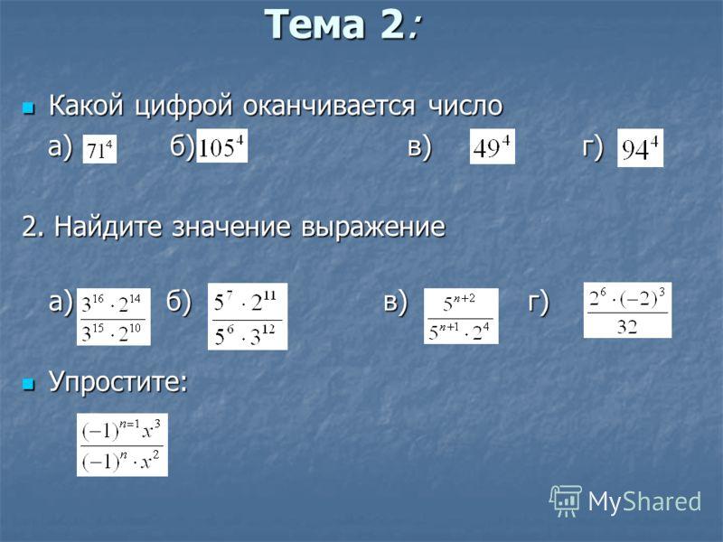 Тема 2: Какой цифрой оканчивается число Какой цифрой оканчивается число а) б) в) г) а) б) в) г) 2. Найдите значение выражение а) б)в)г) Упростите: Упростите: