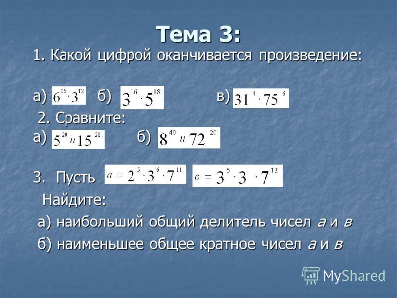 Тема 3: 1. Какой цифрой оканчивается произведение: 1. Какой цифрой оканчивается произведение: а) б)в) 2. Сравните: а) б) 2. Сравните: а) б) 3. Пусть 3. Пусть Найдите: Найдите: а) наибольший общий делитель чисел а и в а) наибольший общий делитель чисе