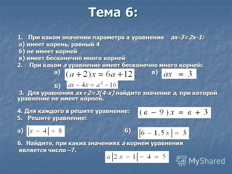 Тема 6: 1. При каком значении параметра а уравнение ах-3=2х-1: 1. При каком значении параметра а уравнение ах-3=2х-1: а) имеет корень, равный 4 а) имеет корень, равный 4 б) не имеет корней б) не имеет корней в) имеет бесконечно много корней в) имеет