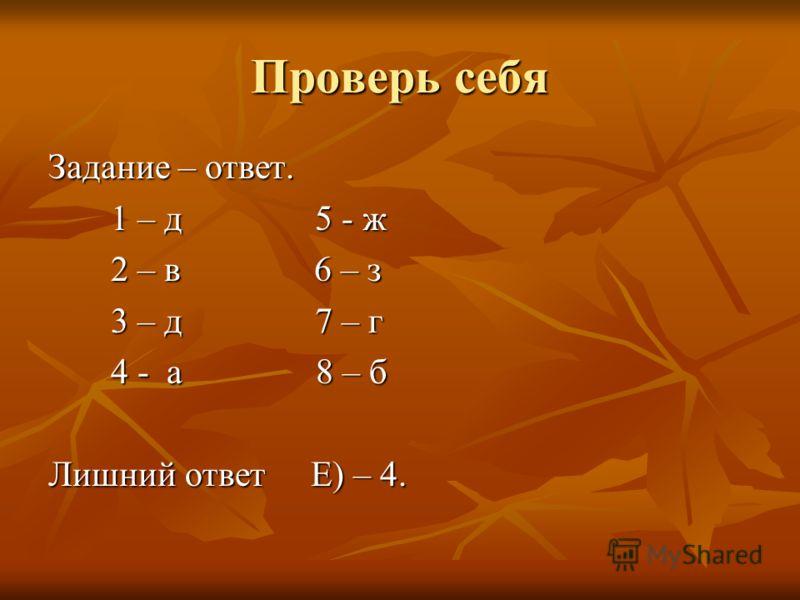 Проверь себя Задание – ответ. 1 – д 5 - ж 1 – д 5 - ж 2 – в 6 – з 2 – в 6 – з 3 – д 7 – г 3 – д 7 – г 4 - а 8 – б 4 - а 8 – б Лишний ответ Е) – 4.