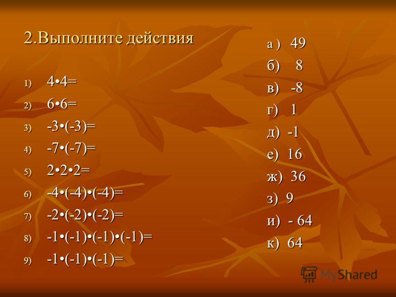2.Выполните действия 1) 44= 2) 66= 3) -3(-3)= 4) -7(-7)= 5) 222= 6) -4(-4)(-4)= 7) -2(-2)(-2)= 8) -1(-1)(-1)(-1)= 9) -1(-1)(-1)= а ) 49 б) 8 в) -8 г) 1 д) -1 е) 16 ж) 36 з) 9 и) - 64 к) 64