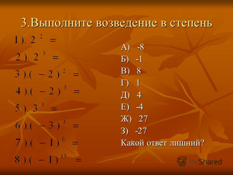 3.Выполните возведение в степень А) -8 Б) -1 В) 8 Г) 1 Д) 4 Е) -4 Ж) 27 З) -27 Какой ответ лишний?