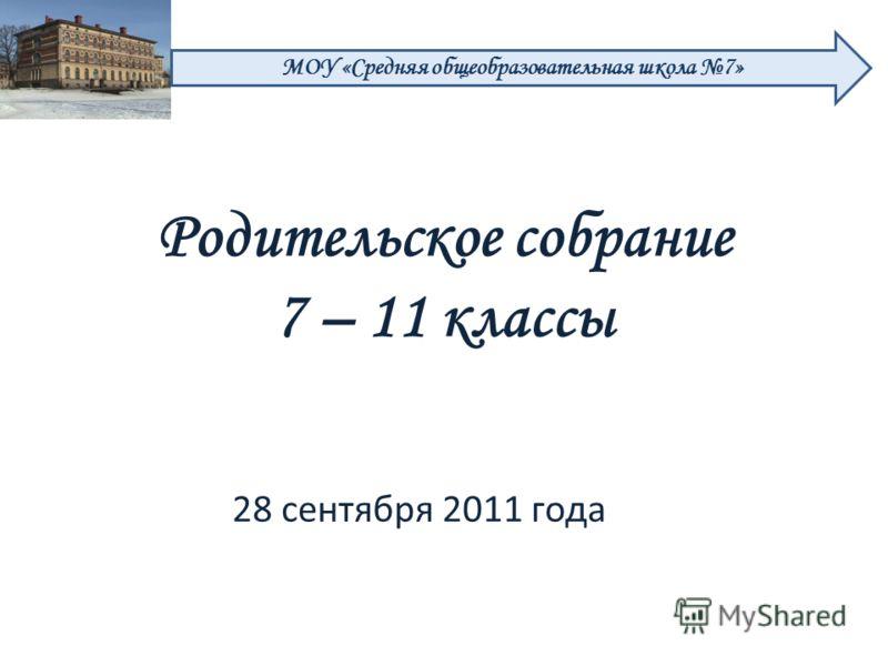 28 сентября 2011 года МОУ «Средняя общеобразовательная школа 7» Родительское собрание 7 – 11 классы
