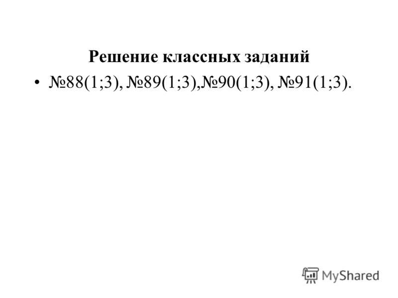 Решение классных заданий 88(1;3), 89(1;3),90(1;3), 91(1;3).