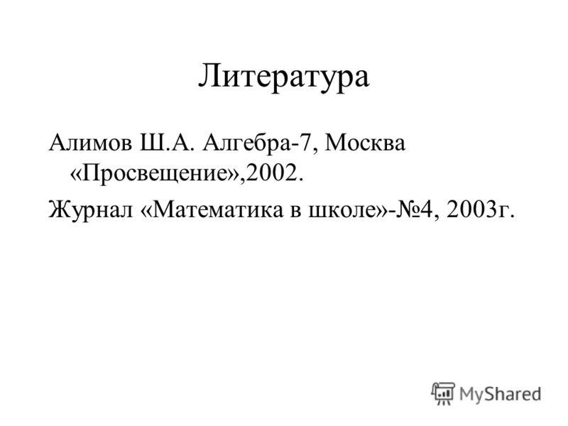 Литература Алимов Ш.А. Алгебра-7, Москва «Просвещение»,2002. Журнал «Математика в школе»-4, 2003г.