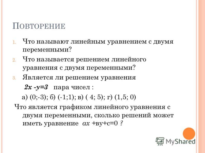 П ОВТОРЕНИЕ 1. Что называют линейным уравнением с двумя переменными? 2. Что называется решением линейного уравнения с двумя переменными? 3. Является ли решением уравнения 2х -у=3 пара чисел : а) (0;-3); б) (-1;1); в) ( 4; 5); г) (1,5; 0) Что является