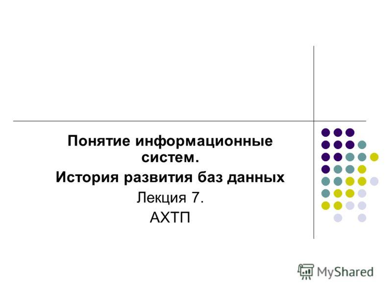 Понятие информационные систем. История развития баз данных Лекция 7. АХТП