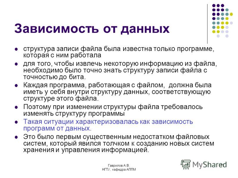 Гаврилов А.В. НГТУ, кафедра АППМ 11 Зависимость от данных структура записи файла была известна только программе, которая с ним работала для того, чтобы извлечь некоторую информацию из файла, необходимо было точно знать структуру записи файла с точнос