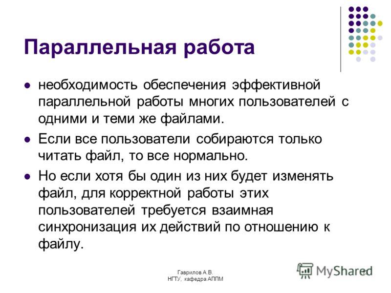 Гаврилов А.В. НГТУ, кафедра АППМ 13 Параллельная работа необходимость обеспечения эффективной параллельной работы многих пользователей с одними и теми же файлами. Если все пользователи собираются только читать файл, то все нормально. Но если хотя бы