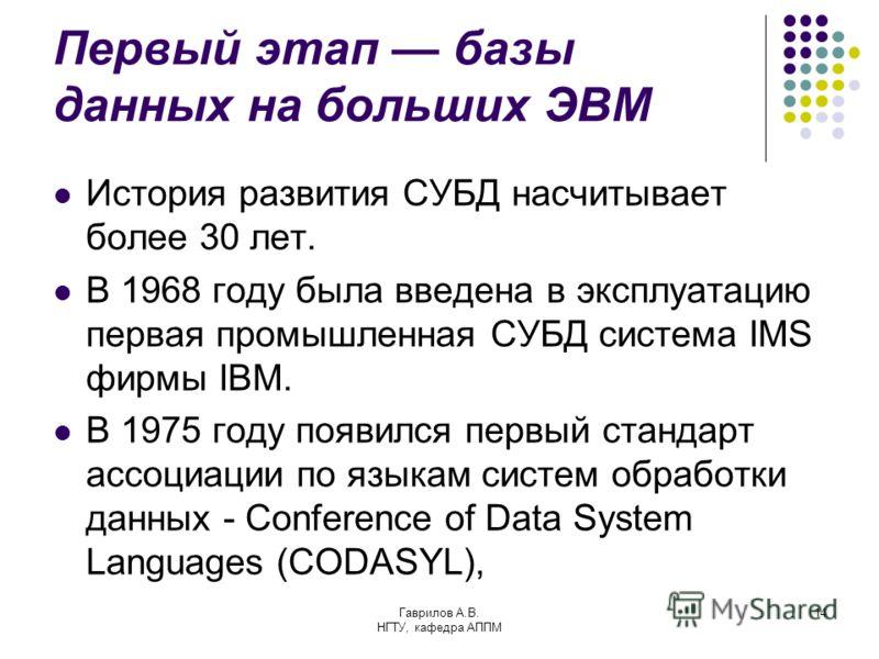Гаврилов А.В. НГТУ, кафедра АППМ 14 Первый этап базы данных на больших ЭВМ История развития СУБД насчитывает более 30 лет. В 1968 году была введена в эксплуатацию первая промышленная СУБД система IMS фирмы IBM. В 1975 году появился первый стандарт ас