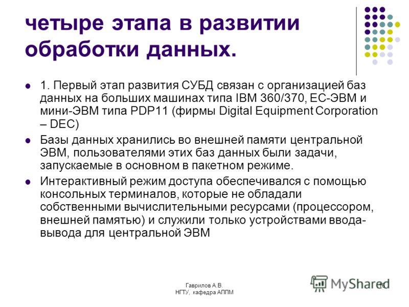Гаврилов А.В. НГТУ, кафедра АППМ 16 четыре этапа в развитии обработки данных. 1. Первый этап развития СУБД связан с организацией баз данных на больших машинах типа IBM 360/370, ЕС-ЭВМ и мини-ЭВМ типа PDP11 (фирмы Digital Equipment Corporation – DEC)