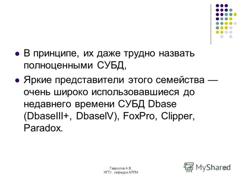 Гаврилов А.В. НГТУ, кафедра АППМ 22 В принципе, их даже трудно назвать полноценными СУБД, Яркие представители этого семейства очень широко использовавшиеся до недавнего времени СУБД Dbase (DbaseIII+, DbaselV), FoxPro, Clipper, Paradox.