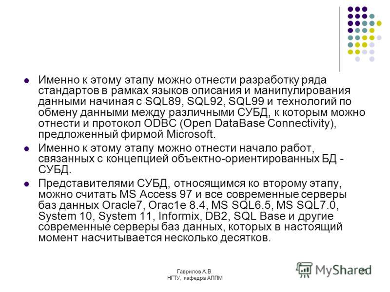 Гаврилов А.В. НГТУ, кафедра АППМ 25 Именно к этому этапу можно отнести разработку ряда стандартов в рамках языков описания и манипулирования данными начиная с SQL89, SQL92, SQL99 и технологий по обмену данными между различными СУБД, к которым можно