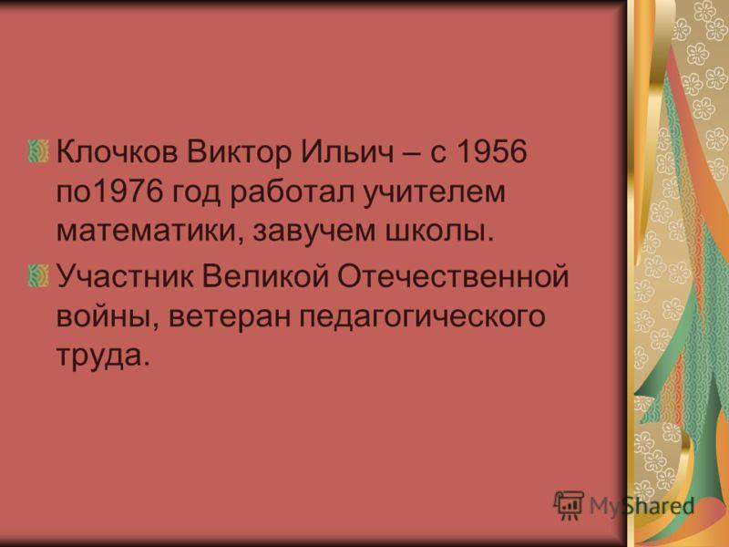 Клочков Виктор Ильич – с 1956 по1976 год работал учителем математики, завучем школы. Участник Великой Отечественной войны, ветеран педагогического труда.