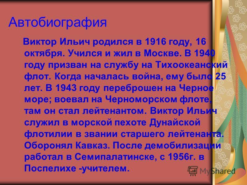 Автобиография Виктор Ильич родился в 1916 году, 16 октября. Учился и жил в Москве. В 1940 году призван на службу на Тихоокеанский флот. Когда началась война, ему было 25 лет. В 1943 году переброшен на Черное море; воевал на Черноморском флоте, там он