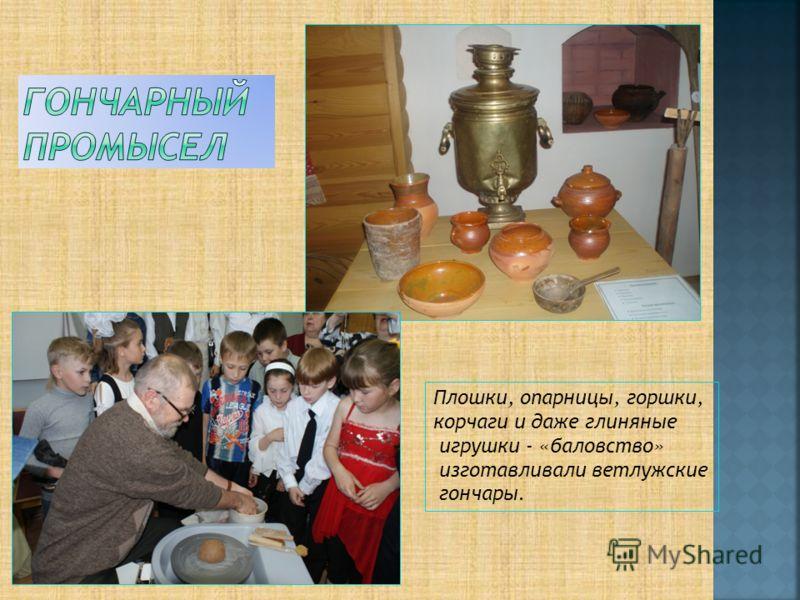 Плошки, опарницы, горшки, корчаги и даже глиняные игрушки - «баловство» изготавливали ветлужские гончары.