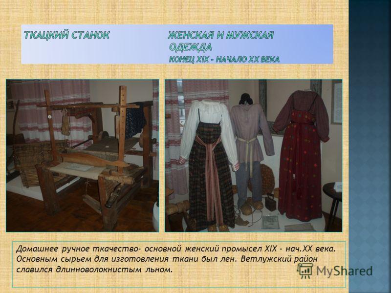 Домашнее ручное ткачество- основной женский промысел XIX - нач.XX века. Основным сырьем для изготовления ткани был лен. Ветлужский район славился длинноволокнистым льном.