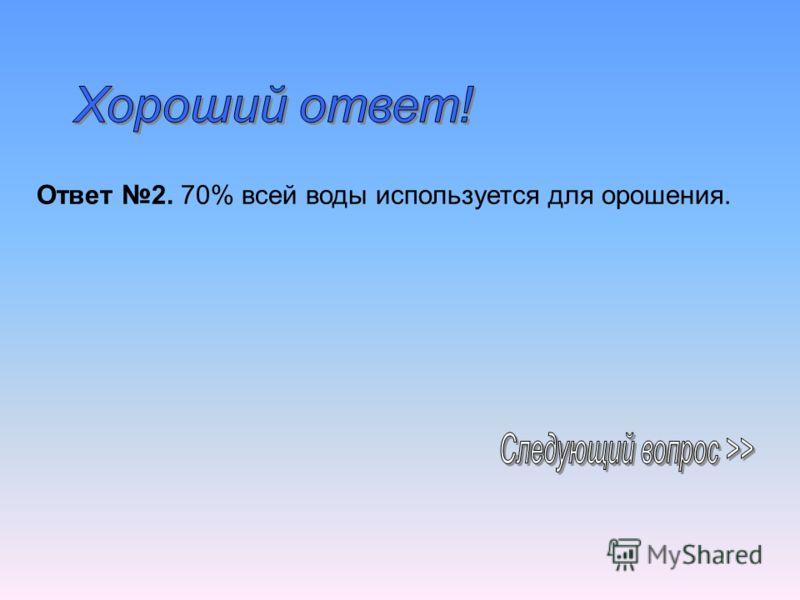 Ответ 2. 70% всей воды используется для орошения.