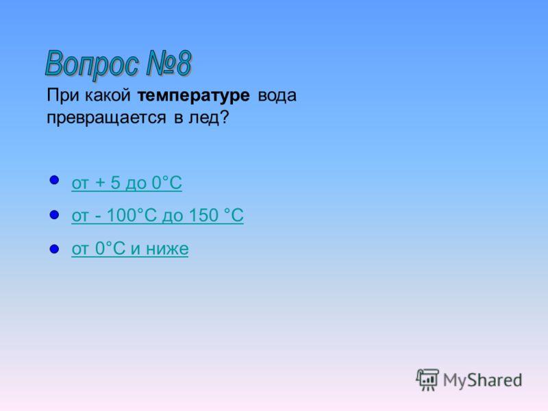При какой температуре вода превращается в лед? от + 5 до 0°Cот + 5 до 0°C от - 100°C до 150 °Cот - 100°C до 150 °C от 0°C и нижеот 0°C и ниже
