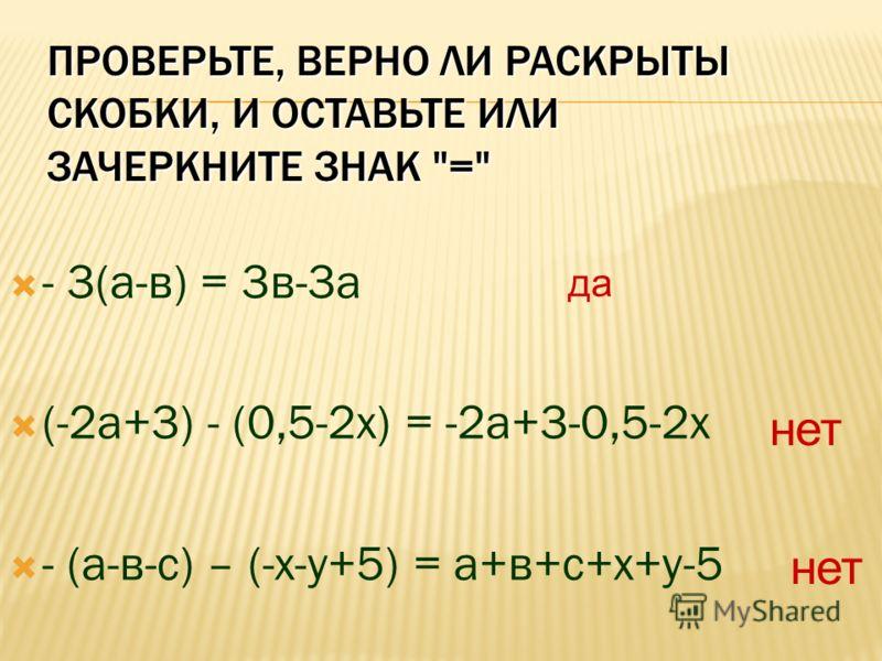 ПРОВЕРЬТЕ, ВЕРНО ЛИ РАСКРЫТЫ СКОБКИ, И ОСТАВЬТЕ ИЛИ ЗАЧЕРКНИТЕ ЗНАК = - 3(а-в) = 3в-3а (-2а+3) - (0,5-2х) = -2а+3-0,5-2х - (а-в-с) – (-х-у+5) = а+в+с+х+у-5 да нет